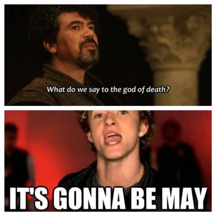 its gonna be may meme plus game of thrones not today