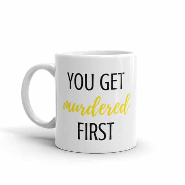 You Get Murdered First - Schitt's Creek Inspired Mug