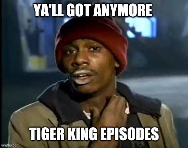 quotes from tiger king and I got any more episodes crack head
